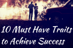 10 Must Have Traits Needed to Achieve Success